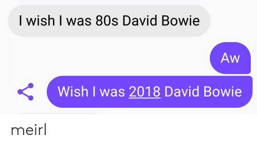 80s, David Bowie, and MeIRL: I wish I was 80s David Bowie  Aw  Wish I was 2018 David Bowie meirl