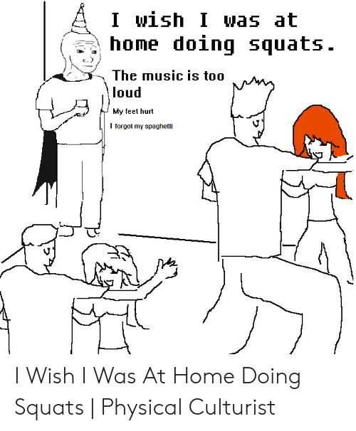 I Wish I Was at Home Doing Squats the Music Is Too Loud My