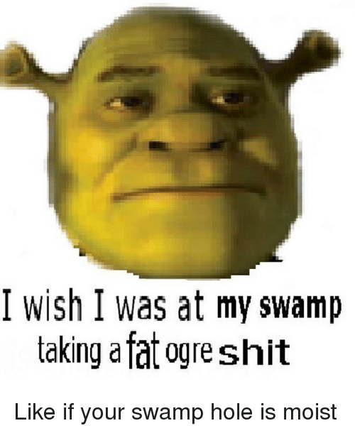 Dank, Shit, and Fat: I wish I was at my swamp  taking a fat ogre shit Like if your swamp hole is moist