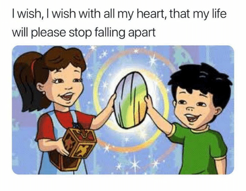 Life, Heart, and Will: I wish, I wish with all my heart, that my life  will please stop falling apart
