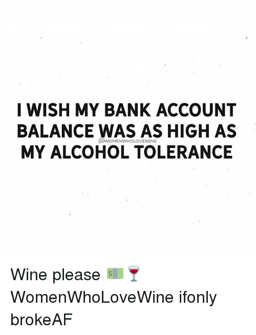 Wine, Alcohol, and Bank: I WISH MY BANK ACCOUNT  BALANCE WAS AS HIGH AS  MY ALCOHOL TOLERANCE Wine please 💵🍷 WomenWhoLoveWine ifonly brokeAF