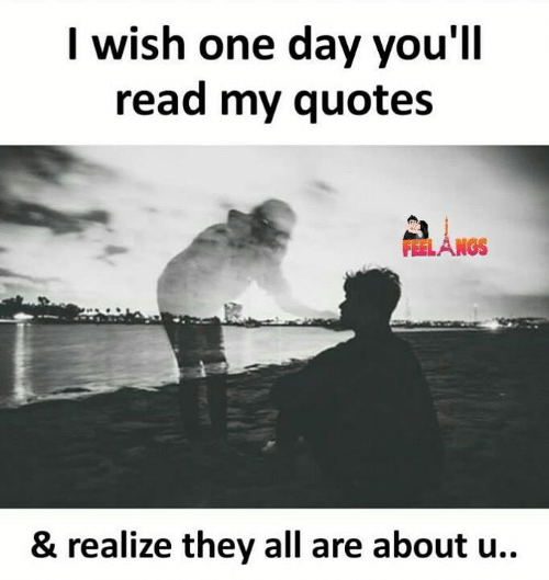 Memes, Quotes, and 🤖: I wish one day you'll  read my quotes  FEELANGS  & realize they all are about u..