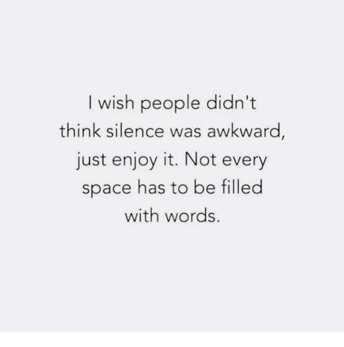 I Wish People Didn't Think Silence Was Awkward Just Enjoy It