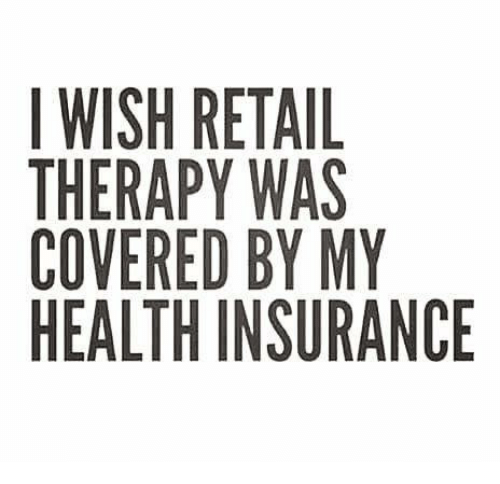 i wish retail therapy was covered by my health insurance 23856518 i wish retail therapy was covered by my health insurance meme on me me