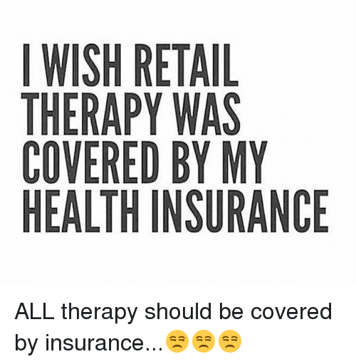 i wish retail therapy was covered by my health insurance 7874939 i wish retail therapy was covered by my health insurance all therapy