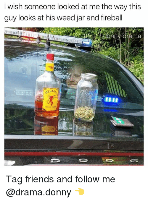 Friends, Memes, and Weed: I wish someone looked at me the way this  guy looks at his weed jar and fireball Tag friends and follow me @drama.donny 👈