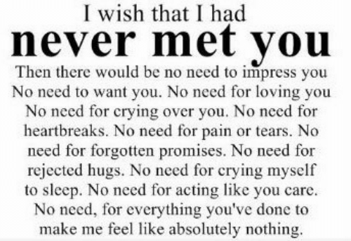 Crying, Acting, and Never: I wish that I had  never met vou  Then there would be no need to impress you  No need to want you. No need for loving you  No need for crying over you. No need for  heartbreaks. No need for pain or tears. No  need for forgotten promises. No need for  rejected hugs. No need for crying myself  to sleep. No need for acting like you care.  No need, for everything you've done to  make me feel like absolutely nothing.