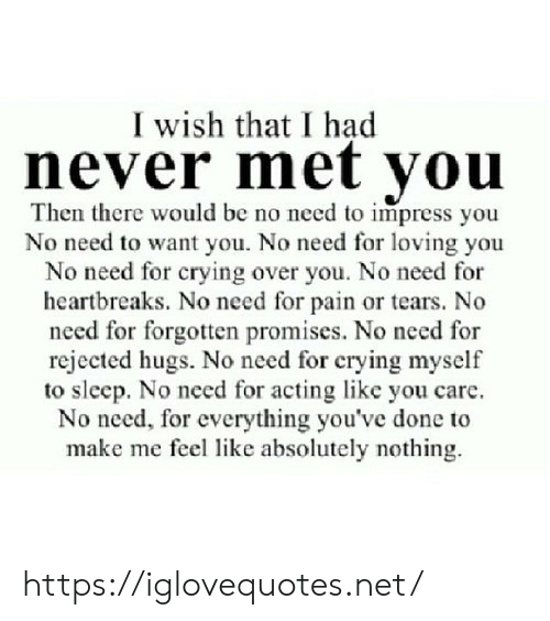 Crying, Acting, and Never: I wish that I had  never met you  Then there would be no need to impress you  No need to want you. No need for loving you  No need for crying over you. No need for  heartbreaks. No need for pain or tears. No  need for forgotten promises. No need for  rejected hugs. No need for crying myself  to sleep. No need for acting like you care  No need, for everything you've done to  make me feel like absolutely nothing https://iglovequotes.net/