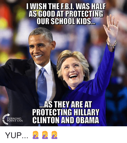 Hillary Clinton, Memes, and Obama: I WISH THE F.B.I. WAS HALF  AS GOOD AT PROTECTING  OUR SCHOOL KIDS  ..AS THEY ARE AT  PROTECTING HILLARY  CLINTON AND OBAMA  TI  TURNING  POINT USA YUP... 🤦♀️🤦♀️🤦♀️