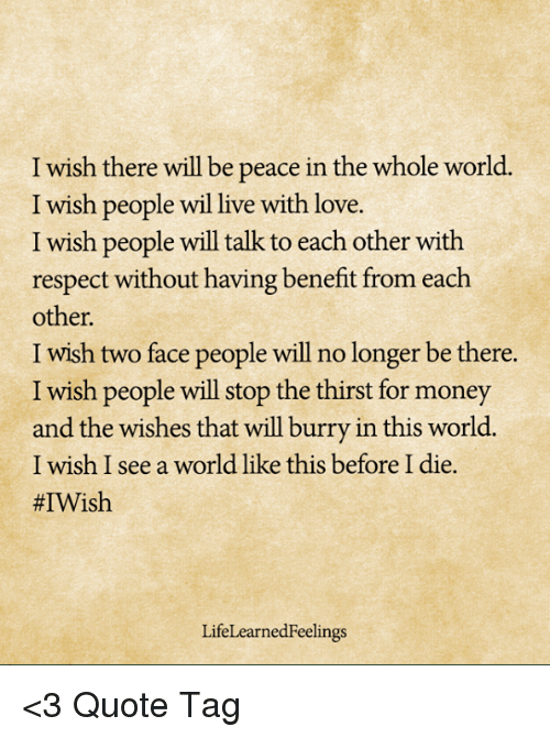 i wish there will be peace in the whole world i wish people wil live