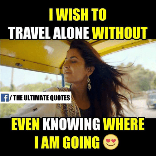 I Wish To Travel Alone Without The Ultimate Quotes Even Knowing