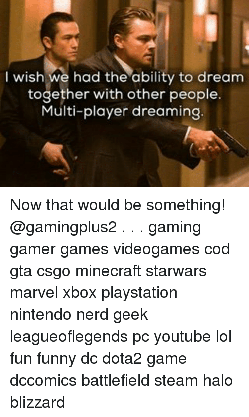 Halo, Memes, and Nerd: I wish we had the ability to dream  together with other people  Multi-player dreaming Now that would be something! @gamingplus2 . . . gaming gamer games videogames cod gta csgo minecraft starwars marvel xbox playstation nintendo nerd geek leagueoflegends pc youtube lol fun funny dc dota2 game dccomics battlefield steam halo blizzard