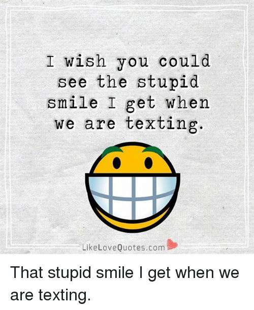 I Wish You Could See The Stupid Smile I Get When We Are Texting Like