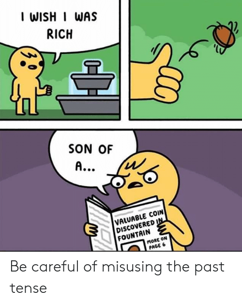 Be Careful, Page, and Son: I WISHI WAS  RICH  SON OF  A..  VALUABLE COIN  DISCOVERED IN  FOUNTAIN  MORE ON  PAGE 6 Be careful of misusing the past tense