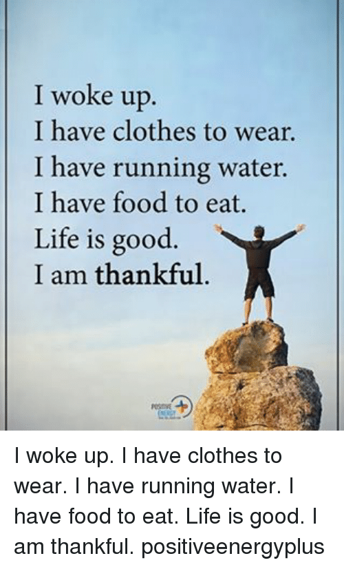 Clothes, Food, and Life: I woke up  I have clothes to wear.  I have running water.  I have food to eat.  Life is good.  I am thankful I woke up. I have clothes to wear. I have running water. I have food to eat. Life is good. I am thankful. positiveenergyplus