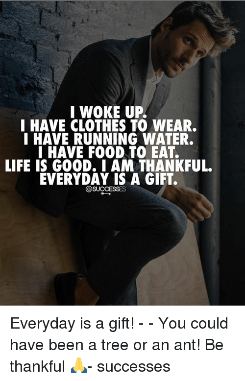 Clothes, Food, and Life: I WOKE UP.  I HAVE CLOTHES TO WEAR.  I HAVE RUNNING WATER.  I HAVE FOOD TO EAT.  LIFE IS GOOD. I AM THANKFUL.  EVERYDAY IS A GIFT.  @SUCCESSES Everyday is a gift! - - You could have been a tree or an ant! Be thankful 🙏- successes