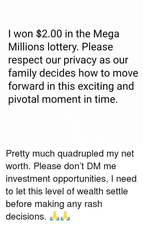 Family, Lottery, and Memes: I won $2.00 in the Mega  Millions lottery. Please  respect our privacy as our  family decides how to move  forward in this exciting and  pivotal moment in time. Pretty much quadrupled my net worth. Please don't DM me investment opportunities, I need to let this level of wealth settle before making any rash decisions. 🙏🙏