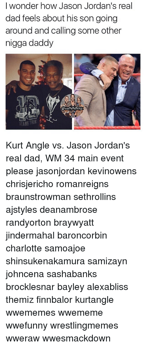 Dad, Jordans, and Memes: I wonder how Jason Jordan's real  dad feels about his son going  around and calling some other  nigga daddy  EARS TRON Kurt Angle vs. Jason Jordan's real dad, WM 34 main event please jasonjordan kevinowens chrisjericho romanreigns braunstrowman sethrollins ajstyles deanambrose randyorton braywyatt jindermahal baroncorbin charlotte samoajoe shinsukenakamura samizayn johncena sashabanks brocklesnar bayley alexabliss themiz finnbalor kurtangle wwememes wwememe wwefunny wrestlingmemes wweraw wwesmackdown