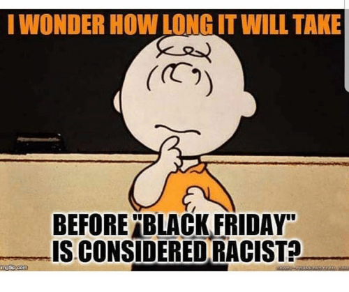 """Black Friday, Friday, and Black: I WONDER HOW LONG IT WILL TAKE  (C  BEFORE """"BLACK FRIDAY  IS CONSIDERED RACIST?"""