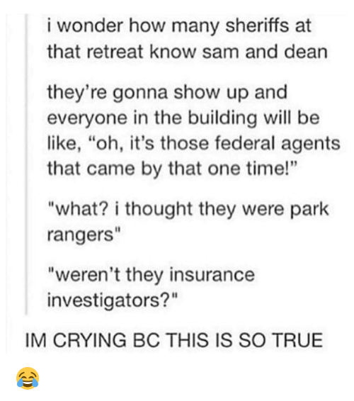 "Memes, 🤖, and How: i wonder how many sheriffs at  that retreat know sam and dean  they're gonna show up and  everyone in the building will be  like, ""oh, it's those federal agents  that came by that one time!""  ""what? i thought they were park  rangers  ""weren't they insurance  investigators?""  IM CRYING BC THIS IS SO TRUE 😂"