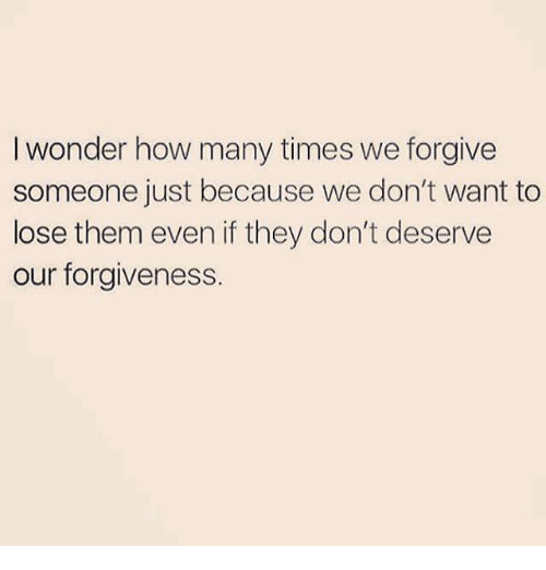 How Many Times, Memes, and Forgiveness: I wonder how many times we forgive  someone just because we don't want to  lose them even if they don't deserve  our forgiveness.