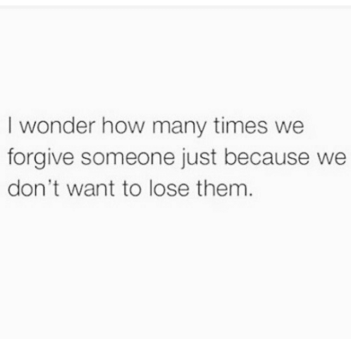 How Many Times, Wonder, and How: I wonder how many times we  forgive someone just because we  don't want to lose them