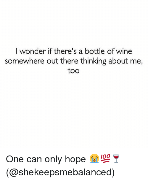 Memes, Wine, and Hope: I wonder if there's a bottle of wine  somewhere out there thinking about me,  too One can only hope 😭💯🍷(@shekeepsmebalanced)