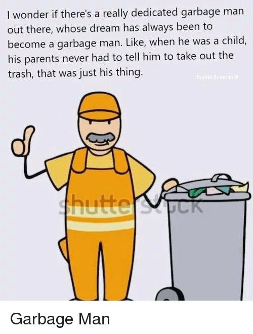 Parents, Trash, and Never: I wonder if there's a really dedicated garbage man  out there, whose dream has always been to  become a garbage man. Like, when he was a child,  his parents never had to tell him to take out the  trash, that was just his thing Garbage Man