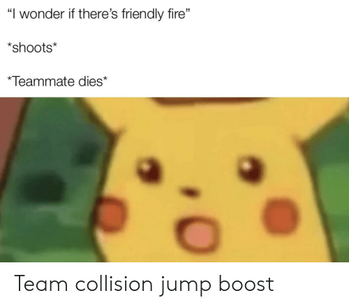 "Fire, Boost, and Wonder: ""I wonder if there's friendly fire""  *shoots*  *Teammate dies* Team collision jump boost"