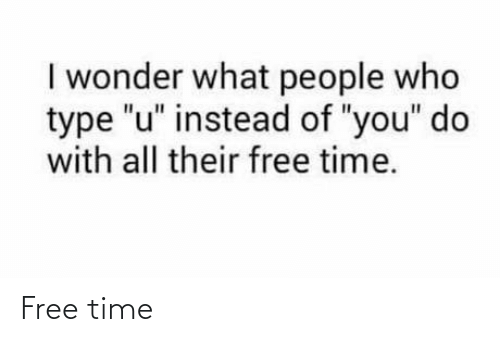 """Free, Time, and Wonder: I wonder what people who  type """"u"""" instead of """"you"""" do  with all their free time. Free time"""