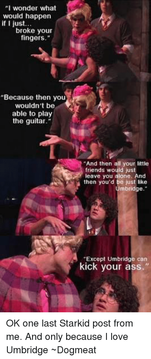 """Memes, Guitar, and 🤖: """"I wonder what  would happen  if I just.  broke your  fingers.""""  """"Because then you  wouldn't be  able to play  the guitar.""""  """"And then all your little  friends would just  leave you alone. And  then you'd be just like  Umbridge  """"Except Umbridge can  kick your ass."""" OK one last Starkid post from me. And only because I love Umbridge  ~Dogmeat"""