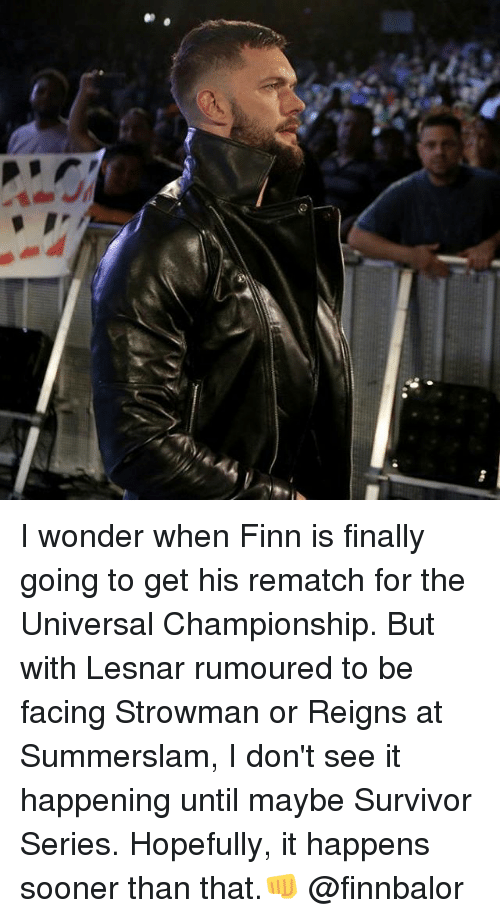 Finn, Memes, and Survivor: I wonder when Finn is finally going to get his rematch for the Universal Championship. But with Lesnar rumoured to be facing Strowman or Reigns at Summerslam, I don't see it happening until maybe Survivor Series. Hopefully, it happens sooner than that.👊 @finnbalor