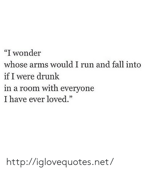 "Drunk, Fall, and Run: ""I wonder  whose arms would I run and fall into  if I were drunk  in a room with everyone  I have ever loved."" http://iglovequotes.net/"