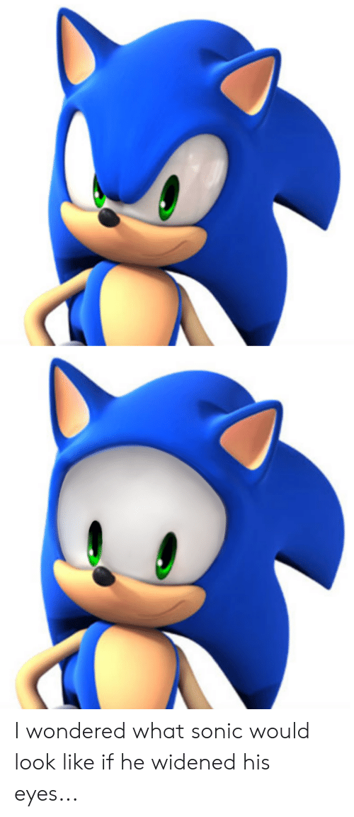 I Wondered What Sonic Would Look Like If He Widened His Eyes Sonic Meme On Me Me