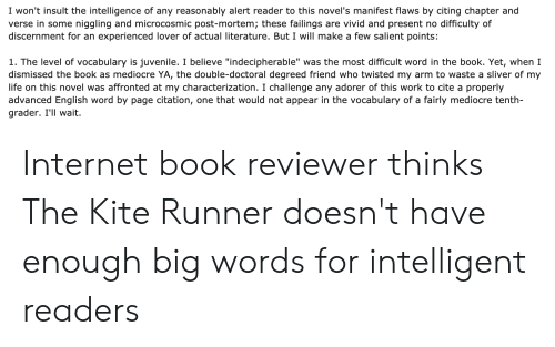 """Internet, Juvenile, and Life: I won't insult the intelligence of any reasonably alert reader to this novel's manifest flaws by citing chapter and  verse in some niggling and microcosmic post-mortem; these failings are vivid and present no difficulty of  discernment for an experienced lover of actual literature. But I will make a few salient points:  I. The level of vocabulary is juvenile. I believe """"indecipherable"""" was the most difficult word in the book. Yet, when  dismissed the book as mediocre YA, the double-doctoral degreed friend who twisted my arm to waste a sliver of my  life on this novel was affronted at my characterization. I challenge any adorer of this work to cite a properly  advanced English word by page citation, one that would not appear in the vocabulary of a fairly mediocre tenth-  grader. I'll wait. Internet book reviewer thinks The Kite Runner doesn't have enough big words for intelligent readers"""