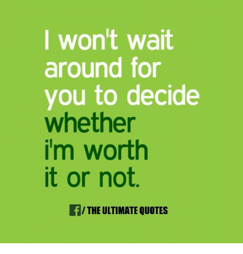 I Wont Wait Around For You To Decide Whether Im Worth It Or Not