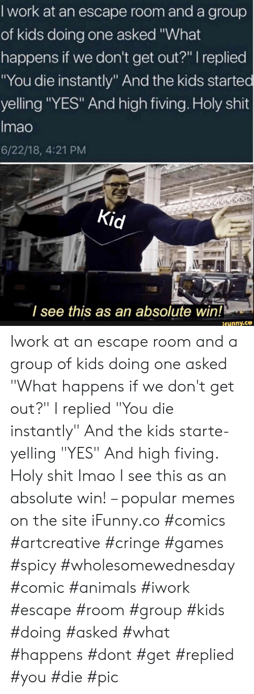 """Animals, Memes, and Shit: I work at an escape room and a group  of kids doing one asked """"What  happens if we don't get out?"""" I replied  """"You die instantly"""" And the kids started  yelling """"YES"""" And high fiving. Holy shit  Imao  6/22/18, 4:21 PM  Kid  I see this as an absolute win!  ifynny.ce Iwork at an escape room and a group of kids doing one asked """"What happens if we don't get out?"""" I replied """"You die instantly"""" And the kids starte- yelling """"YES"""" And high fiving. Holy shit Imao I see this as an absolute win! – popular memes on the site iFunny.co #comics #artcreative #cringe #games #spicy #wholesomewednesday #comic #animals #iwork #escape #room #group #kids #doing #asked #what #happens #dont #get #replied #you #die #pic"""