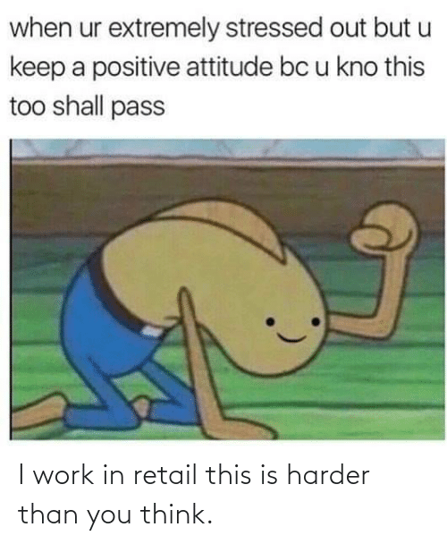 Work, Retail, and Think: I work in retail this is harder than you think.