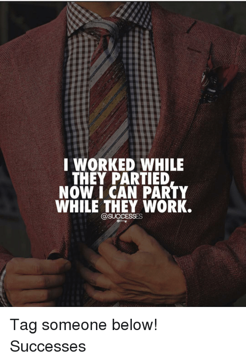 Memes, Party, and Work: I WORKED WHILE  THEY PARTIED  NOW I CAN PARTY  WHILE THEY WORK.  OSUCCESSES Tag someone below! Successes