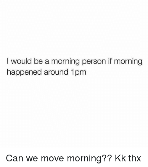 Girl Memes, Can, and Thx: I would be a morning person if morning  happened around 1pm Can we move morning?? Kk thx