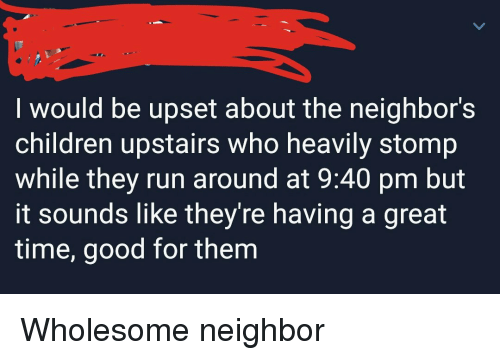 I Would Be Upset About the Neighbor's Children Upstairs Who