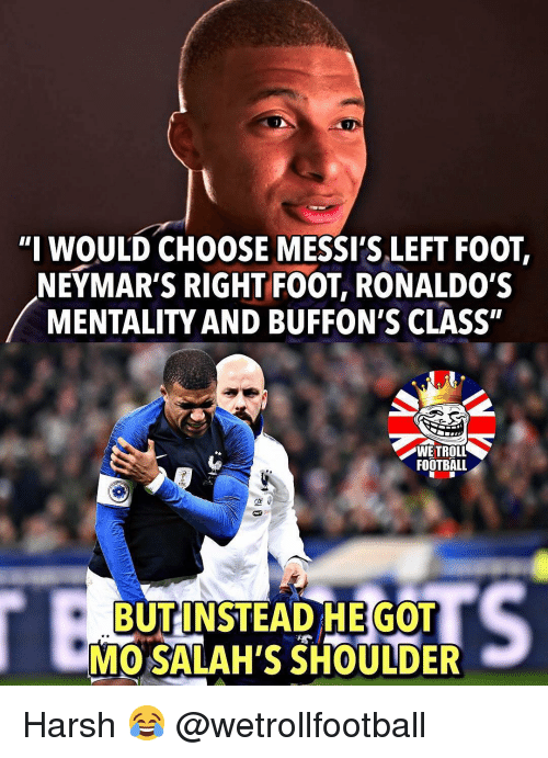 "Football, Memes, and Harsh: ""I WOULD CHOOSE MESSI'S LEFT FOOT,  NEYMAR'S RIGHT FOOT, RONALDO'S  MENTALITY AND BUFFON'S CLASS""  FOOTBALL  BUT INSTEAD HE GOT  MO SALAH'S SHOULDER Harsh 😂 @wetrollfootball"