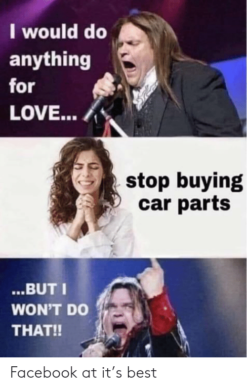 I Would Do Anything For Love Stop Buying Car Parts But I Won T Do