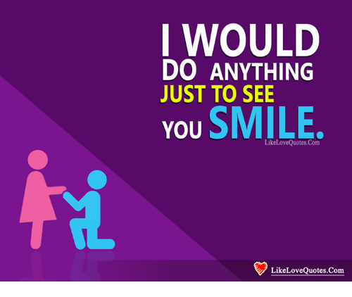I Would Do Anything Just To See You Smile Likelovequotescom