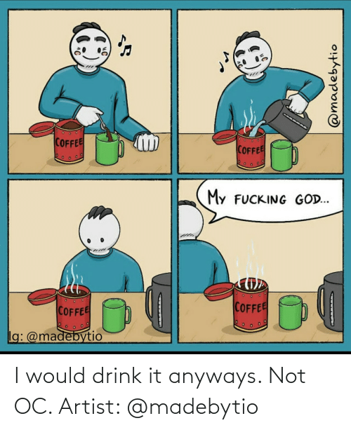 Artist, Anyways, and I Would: I would drink it anyways. Not OC. Artist: @madebytio