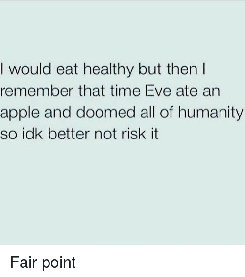 Apple, Time, and Humanity: I would eat healthy but then  remember that time Eve ate arn  apple and doomed all of humanity  so idk better not risk it Fair point