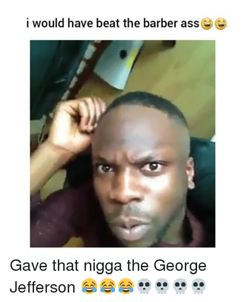 Ass, Barber, and Memes: i would have beat the barber ass Gave that nigga the George Jefferson 😂😂😂💀💀💀💀