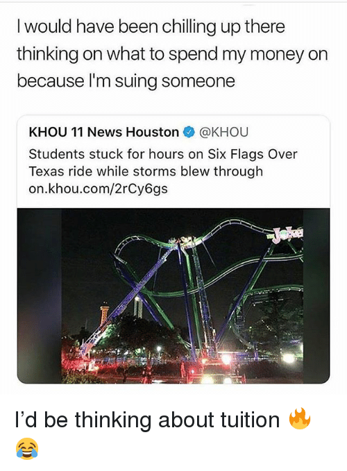 Funny, Money, and News: I would have been chilling up there  thinking on what to spend my money on  because l'm suing someone  KHOU 11 News Houston @KHOU  Students stuck for hours on Six Flags Over  Texas ride while storms blew through  on.khou.com/2rCy6gs I'd be thinking about tuition 🔥😂