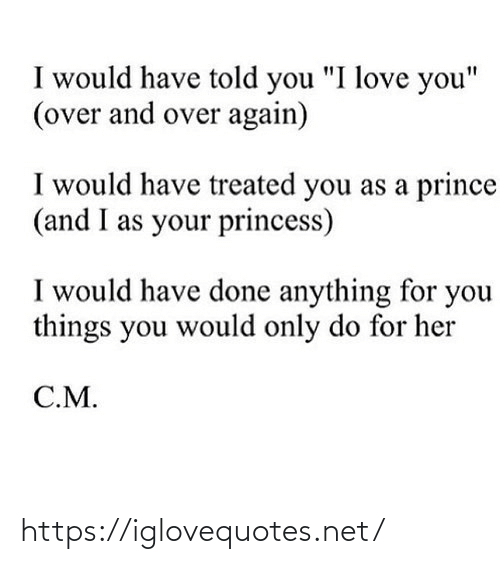 "Love, Prince, and I Love You: I would have told you ""I love you""  (over and over again)  I would have treated you as a prince  (and I as your princess)  I would have done anything for you  things you would only do for her  C.M. https://iglovequotes.net/"