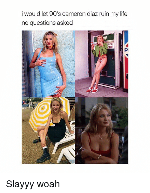 Life, Girl Memes, and 90's: i would let 90's cameron diaz ruin my life  no questions asked  IP  Pl Slayyy woah